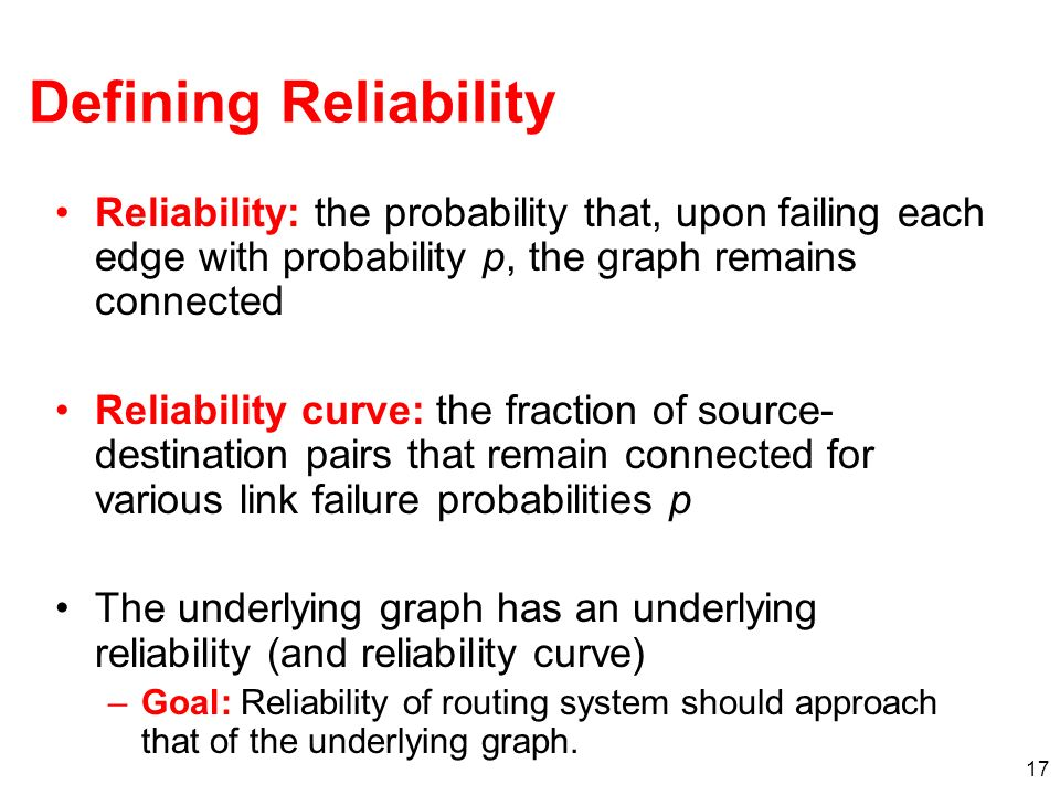 17 Defining Reliability Reliability: the probability that, upon failing each edge with probability p, the graph remains connected Reliability curve: the fraction of source- destination pairs that remain connected for various link failure probabilities p The underlying graph has an underlying reliability (and reliability curve) –Goal: Reliability of routing system should approach that of the underlying graph.