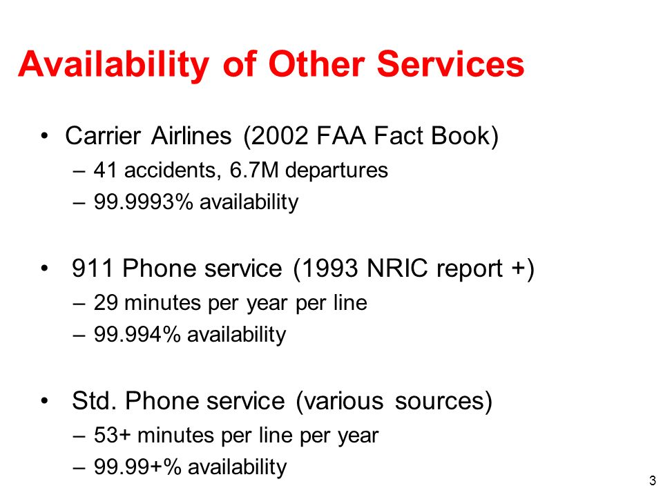 3 Availability of Other Services Carrier Airlines (2002 FAA Fact Book) –41 accidents, 6.7M departures –99.9993% availability 911 Phone service (1993 NRIC report +) –29 minutes per year per line –99.994% availability Std.