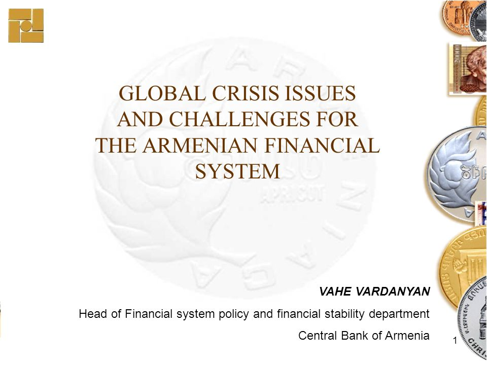 1 GLOBAL CRISIS ISSUES AND CHALLENGES FOR THE ARMENIAN FINANCIAL SYSTEM VAHE VARDANYAN Head of Financial system policy and financial stability department Central Bank of Armenia