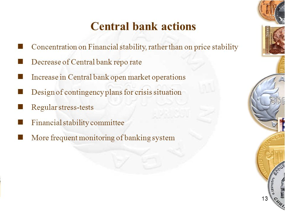 13 Central bank actions Concentration on Financial stability, rather than on price stability Decrease of Central bank repo rate Increase in Central bank open market operations Design of contingency plans for crisis situation Regular stress-tests Financial stability committee More frequent monitoring of banking system