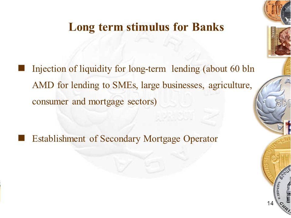 14 Long term stimulus for Banks Injection of liquidity for long-term lending (about 60 bln AMD for lending to SMEs, large businesses, agriculture, consumer and mortgage sectors) Establishment of Secondary Mortgage Operator