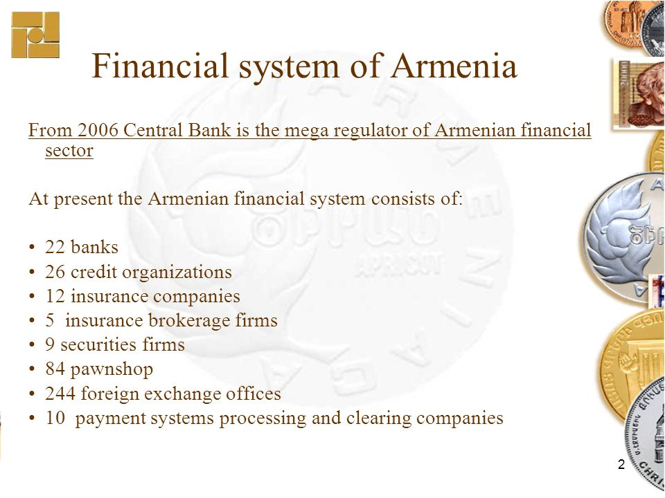 2 Financial system of Armenia From 2006 Central Bank is the mega regulator of Armenian financial sector At present the Armenian financial system consists of: 22 banks 26 credit organizations 12 insurance companies 5 insurance brokerage firms 9 securities firms 84 pawnshop 244 foreign exchange offices 10 payment systems processing and clearing companies