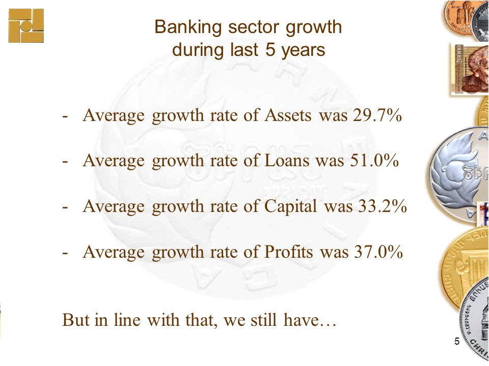 5 - Average growth rate of Assets was 29.7% - Average growth rate of Loans was 51.0% - Average growth rate of Capital was 33.2% - Average growth rate of Profits was 37.0% But in line with that, we still have… Banking sector growth during last 5 years