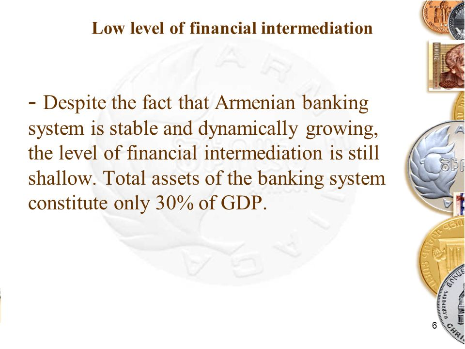 6 Low level of financial intermediation - Despite the fact that Armenian banking system is stable and dynamically growing, the level of financial intermediation is still shallow.