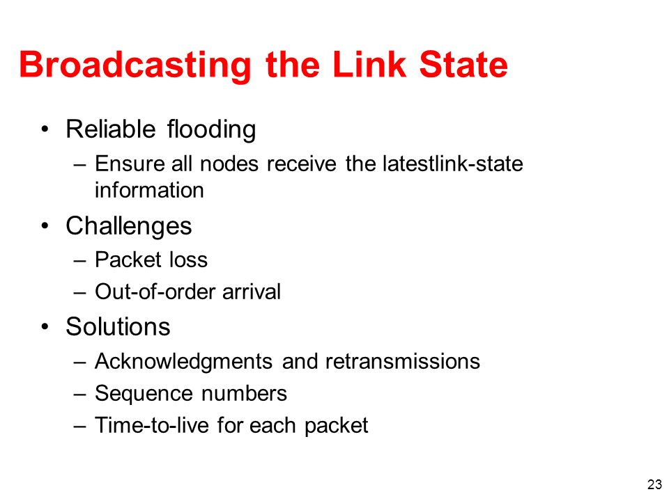 23 Broadcasting the Link State Reliable flooding –Ensure all nodes receive the latestlink-state information Challenges –Packet loss –Out-of-order arrival Solutions –Acknowledgments and retransmissions –Sequence numbers –Time-to-live for each packet