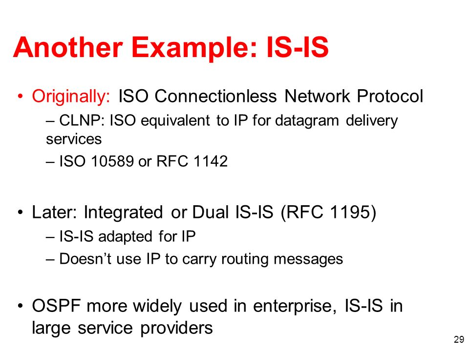 29 Another Example: IS-IS Originally: ISO Connectionless Network Protocol – CLNP: ISO equivalent to IP for datagram delivery services – ISO 10589 or RFC 1142 Later: Integrated or Dual IS-IS (RFC 1195) – IS-IS adapted for IP – Doesnt use IP to carry routing messages OSPF more widely used in enterprise, IS-IS in large service providers