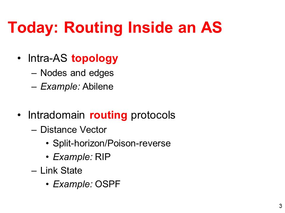 3 Today: Routing Inside an AS Intra-AS topology –Nodes and edges –Example: Abilene Intradomain routing protocols –Distance Vector Split-horizon/Poison-reverse Example: RIP –Link State Example: OSPF