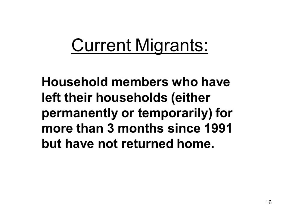 16 Current Migrants: Household members who have left their households (either permanently or temporarily) for more than 3 months since 1991 but have not returned home.