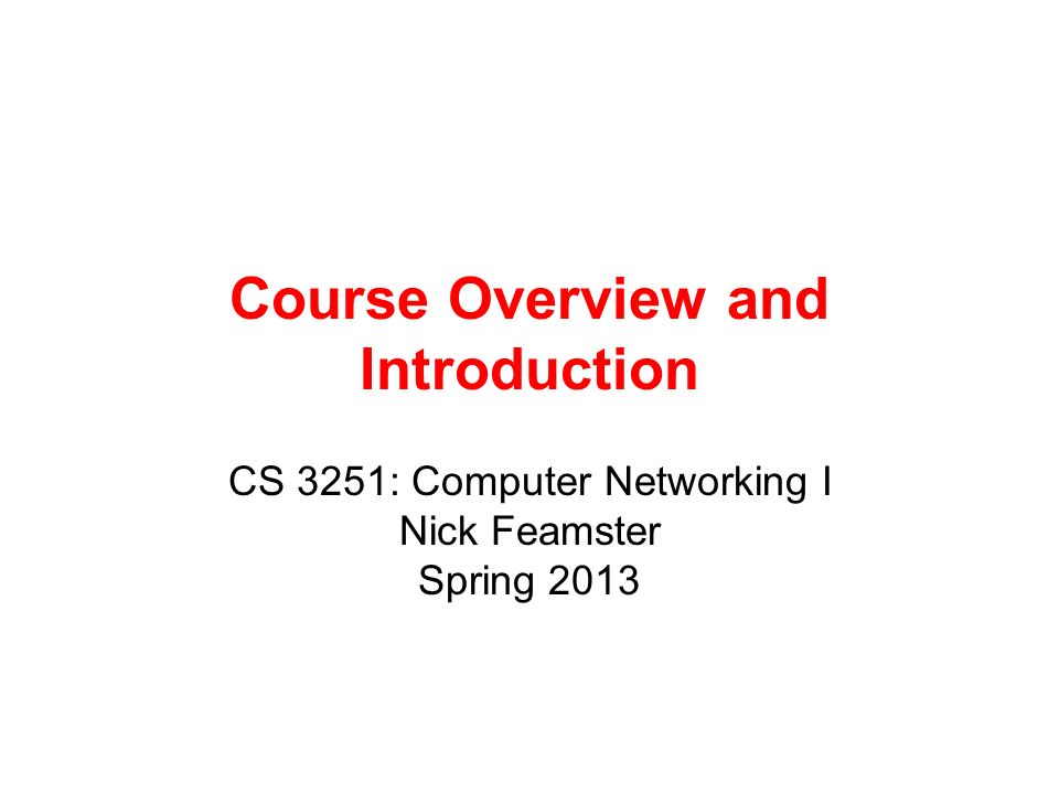 Course Overview and Introduction CS 3251: Computer Networking I Nick Feamster Spring 2013
