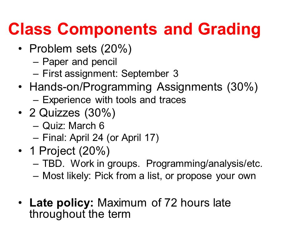 Class Components and Grading Problem sets (20%) –Paper and pencil –First assignment: September 3 Hands-on/Programming Assignments (30%) –Experience with tools and traces 2 Quizzes (30%) –Quiz: March 6 –Final: April 24 (or April 17) 1 Project (20%) –TBD.