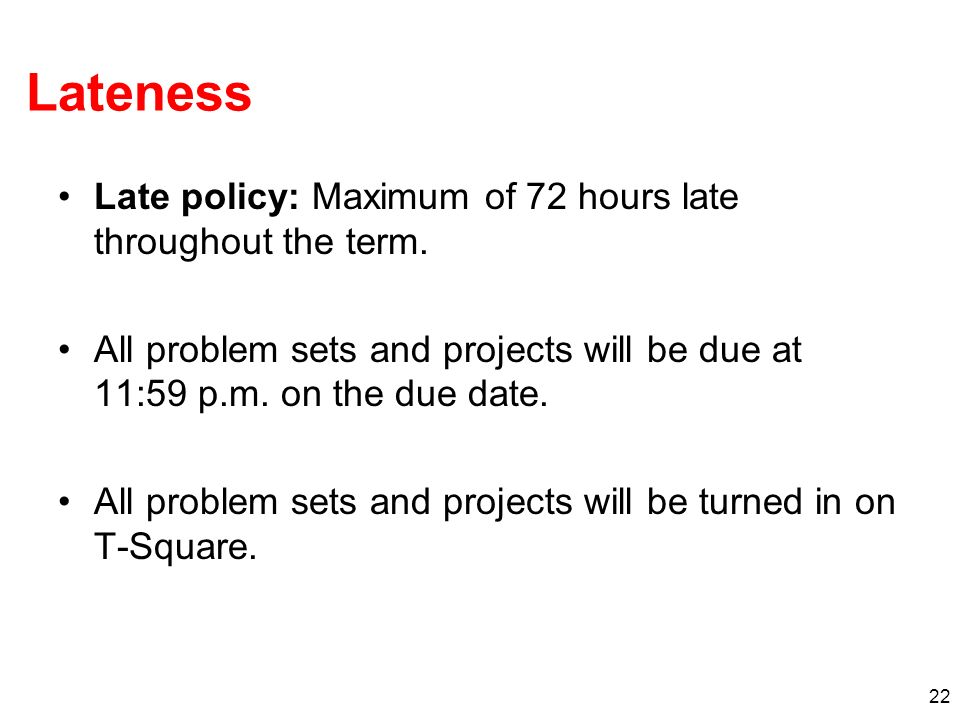 22 Lateness Late policy: Maximum of 72 hours late throughout the term.