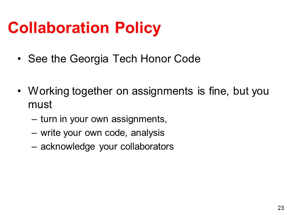 23 Collaboration Policy See the Georgia Tech Honor Code Working together on assignments is fine, but you must –turn in your own assignments, –write your own code, analysis –acknowledge your collaborators