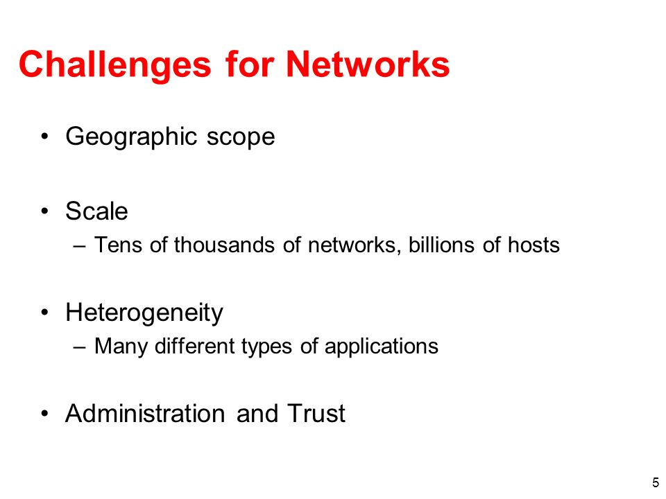 5 Challenges for Networks Geographic scope Scale –Tens of thousands of networks, billions of hosts Heterogeneity –Many different types of applications Administration and Trust