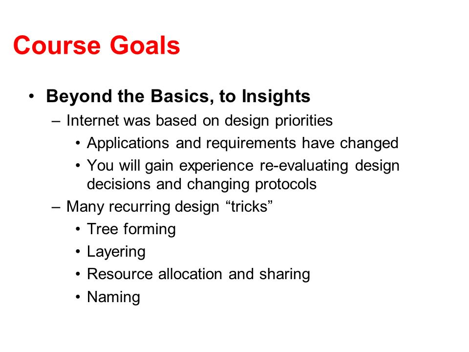 Course Goals Beyond the Basics, to Insights –Internet was based on design priorities Applications and requirements have changed You will gain experience re-evaluating design decisions and changing protocols –Many recurring design tricks Tree forming Layering Resource allocation and sharing Naming