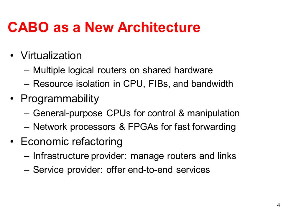 4 CABO as a New Architecture Virtualization –Multiple logical routers on shared hardware –Resource isolation in CPU, FIBs, and bandwidth Programmability –General-purpose CPUs for control & manipulation –Network processors & FPGAs for fast forwarding Economic refactoring –Infrastructure provider: manage routers and links –Service provider: offer end-to-end services