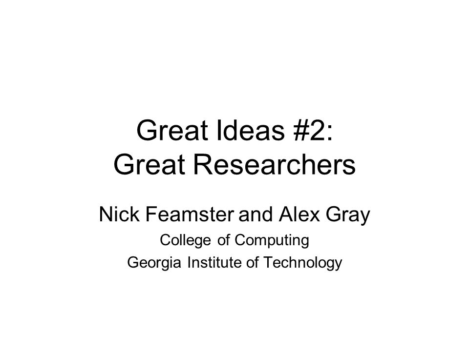 Great Ideas #2: Great Researchers Nick Feamster and Alex Gray College of Computing Georgia Institute of Technology
