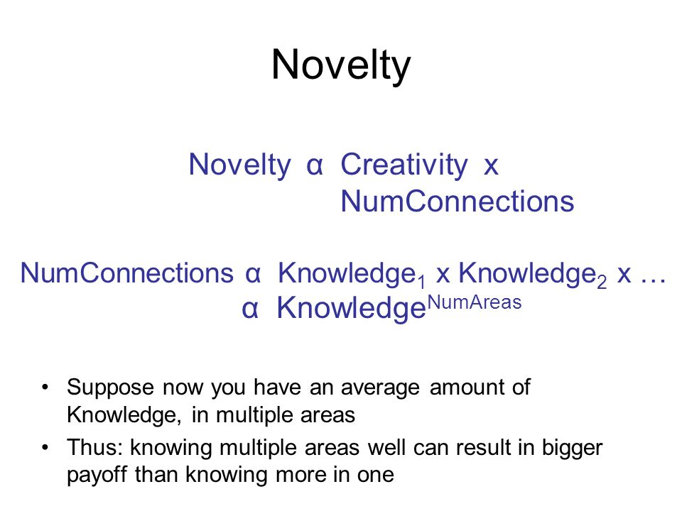 Novelty Suppose now you have an average amount of Knowledge, in multiple areas Thus: knowing multiple areas well can result in bigger payoff than knowing more in one Novelty α Creativity x NumConnections NumConnections α Knowledge 1 x Knowledge 2 x … α Knowledge NumAreas