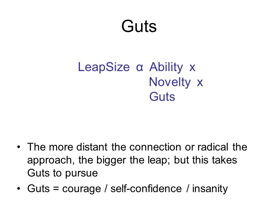 Guts The more distant the connection or radical the approach, the bigger the leap; but this takes Guts to pursue Guts = courage / self-confidence / insanity LeapSize α Ability x Novelty x Guts