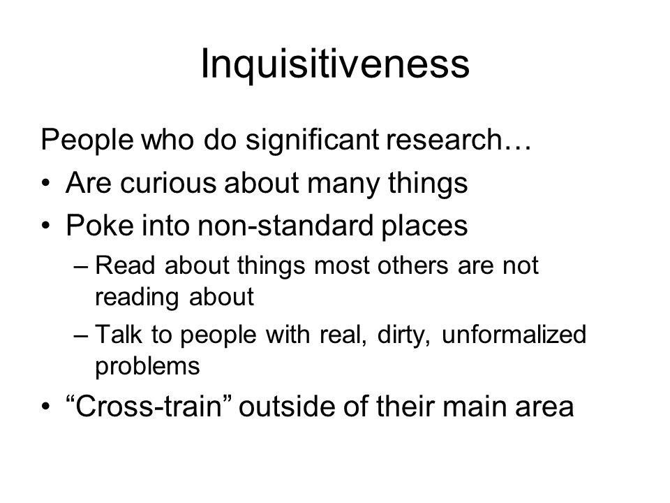Inquisitiveness People who do significant research… Are curious about many things Poke into non-standard places –Read about things most others are not reading about –Talk to people with real, dirty, unformalized problems Cross-train outside of their main area