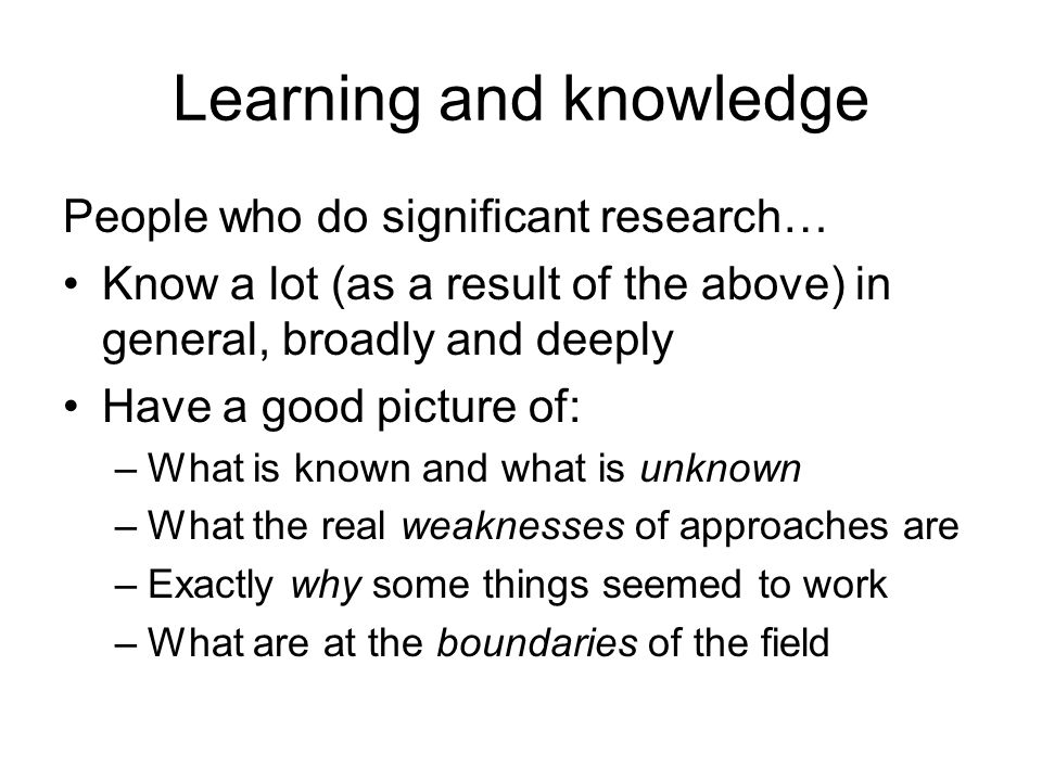 Learning and knowledge People who do significant research… Know a lot (as a result of the above) in general, broadly and deeply Have a good picture of: –What is known and what is unknown –What the real weaknesses of approaches are –Exactly why some things seemed to work –What are at the boundaries of the field