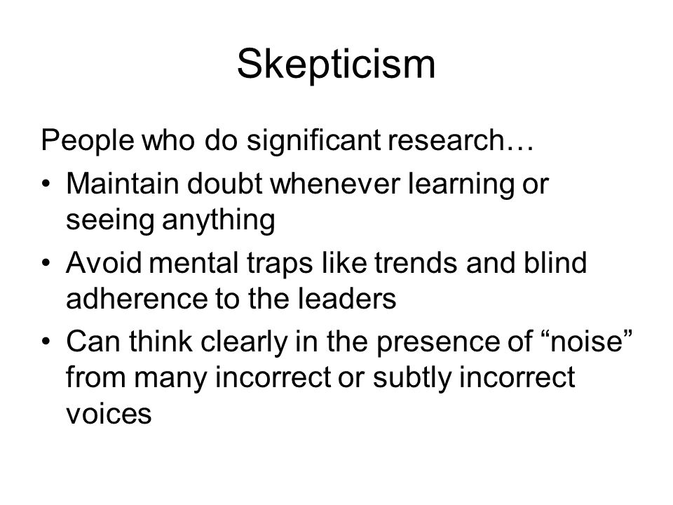 Skepticism People who do significant research… Maintain doubt whenever learning or seeing anything Avoid mental traps like trends and blind adherence to the leaders Can think clearly in the presence of noise from many incorrect or subtly incorrect voices