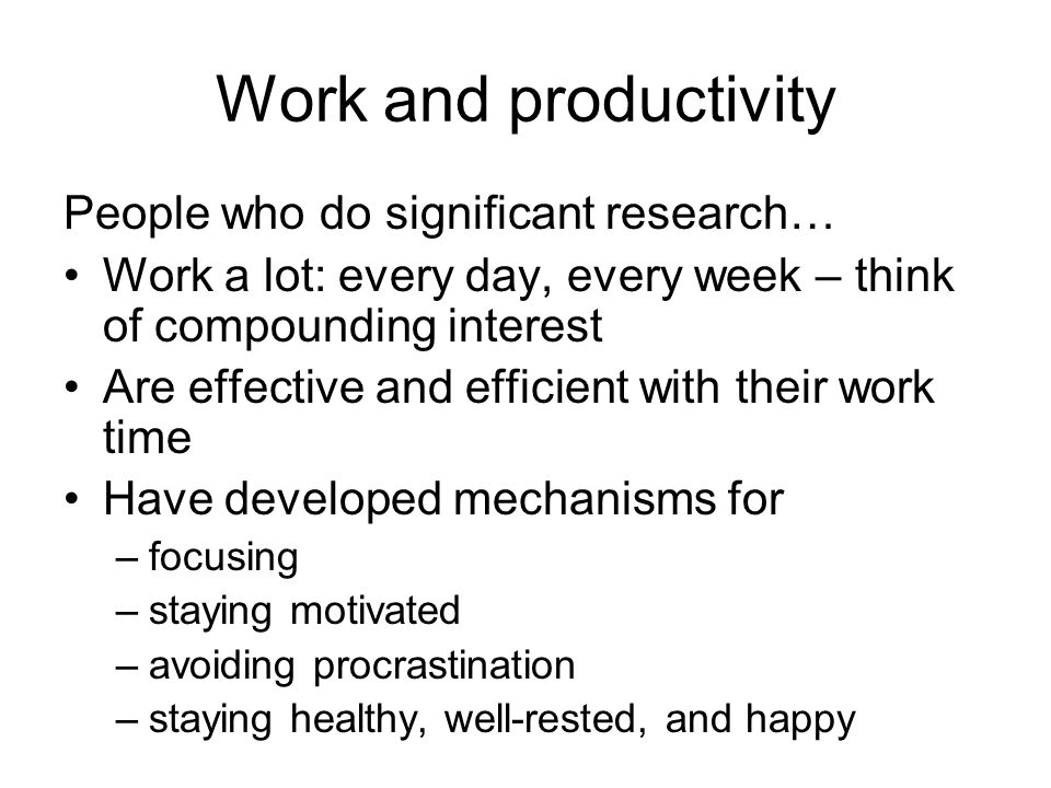Work and productivity People who do significant research… Work a lot: every day, every week – think of compounding interest Are effective and efficient with their work time Have developed mechanisms for –focusing –staying motivated –avoiding procrastination –staying healthy, well-rested, and happy