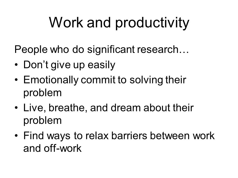 Work and productivity People who do significant research… Dont give up easily Emotionally commit to solving their problem Live, breathe, and dream about their problem Find ways to relax barriers between work and off-work