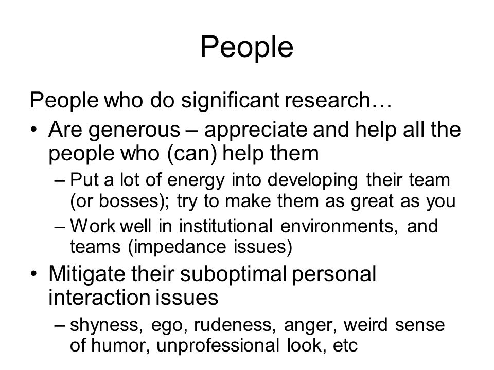 People People who do significant research… Are generous – appreciate and help all the people who (can) help them –Put a lot of energy into developing their team (or bosses); try to make them as great as you –Work well in institutional environments, and teams (impedance issues) Mitigate their suboptimal personal interaction issues –shyness, ego, rudeness, anger, weird sense of humor, unprofessional look, etc