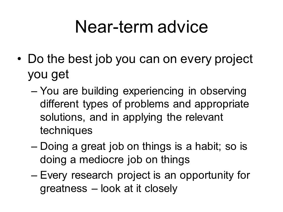 Near-term advice Do the best job you can on every project you get –You are building experiencing in observing different types of problems and appropriate solutions, and in applying the relevant techniques –Doing a great job on things is a habit; so is doing a mediocre job on things –Every research project is an opportunity for greatness – look at it closely