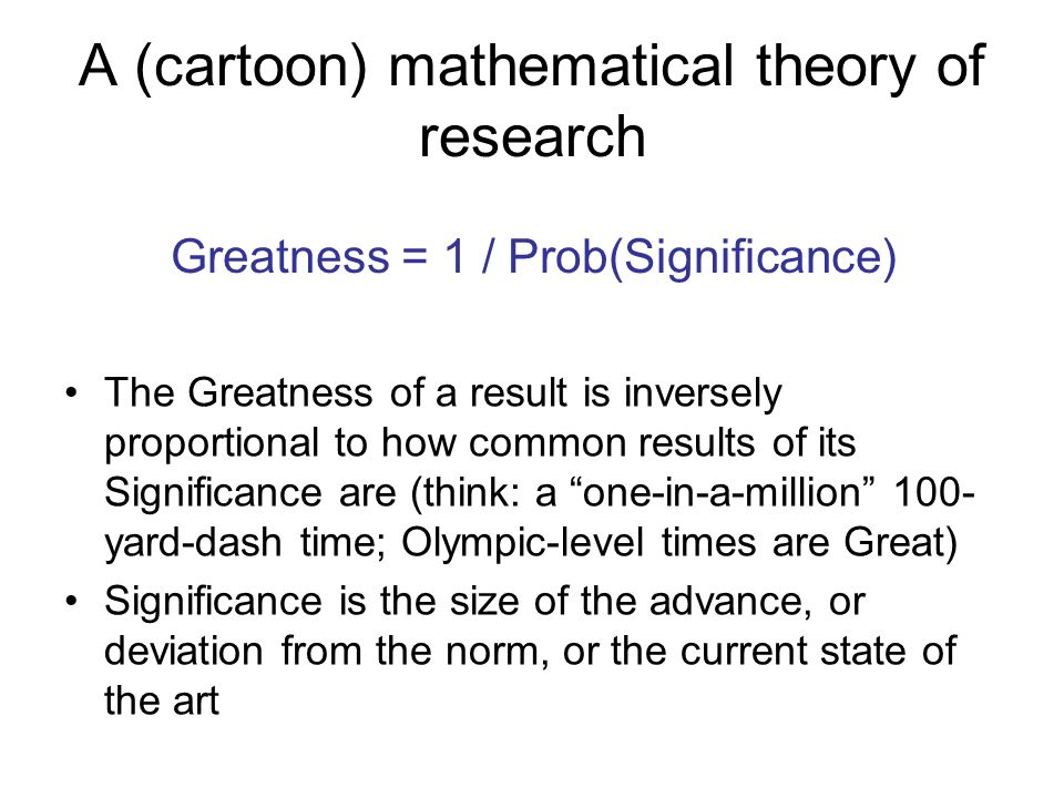 A (cartoon) mathematical theory of research The Greatness of a result is inversely proportional to how common results of its Significance are (think: a one-in-a-million 100- yard-dash time; Olympic-level times are Great) Significance is the size of the advance, or deviation from the norm, or the current state of the art Greatness = 1 / Prob(Significance)