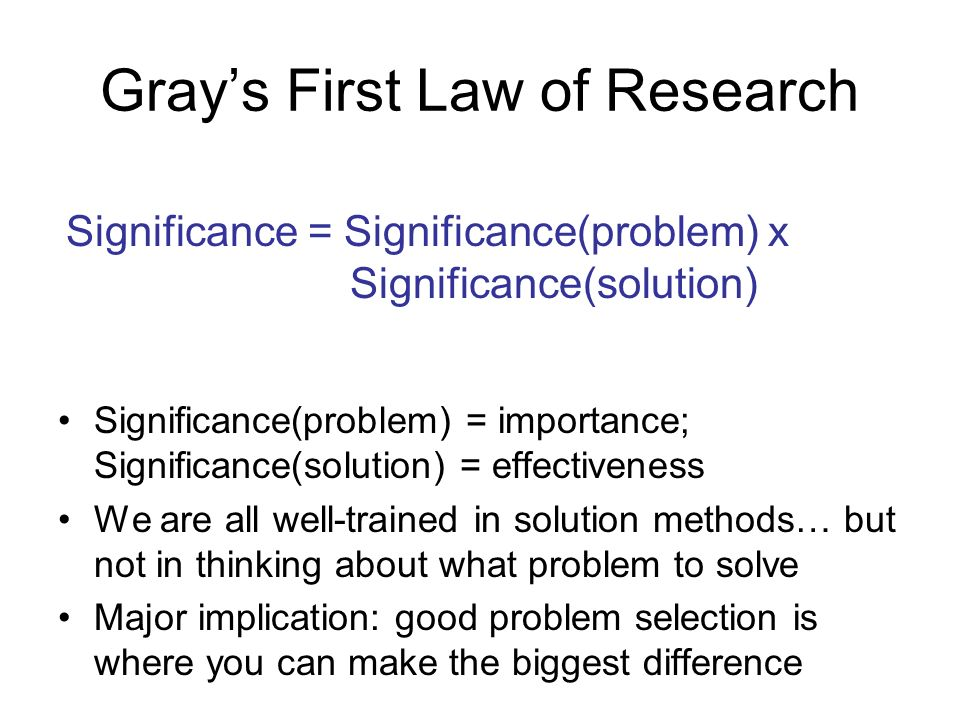 Grays First Law of Research Significance(problem) = importance; Significance(solution) = effectiveness We are all well-trained in solution methods… but not in thinking about what problem to solve Major implication: good problem selection is where you can make the biggest difference Significance = Significance(problem) x Significance(solution)