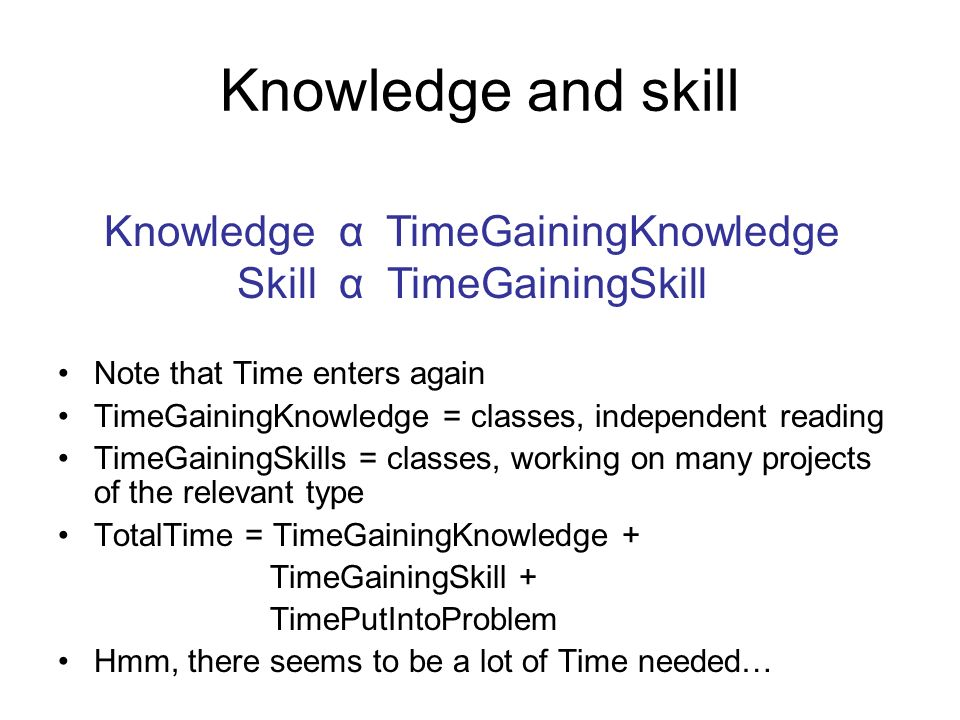 Knowledge and skill Note that Time enters again TimeGainingKnowledge = classes, independent reading TimeGainingSkills = classes, working on many projects of the relevant type TotalTime = TimeGainingKnowledge + TimeGainingSkill + TimePutIntoProblem Hmm, there seems to be a lot of Time needed… Knowledge α TimeGainingKnowledge Skill α TimeGainingSkill
