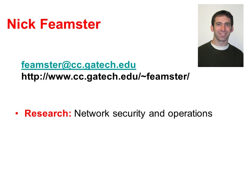 Nick Feamster Research: Network security and operations Teaching CS 7260 in Spring 2007 CS 7001 Mini-projects: –http://www.cc.gatech.edu/~feamster/mini-projects/ feamster@cc.gatech.edu feamster@cc.gatech.edu http://www.cc.gatech.edu/~feamster/
