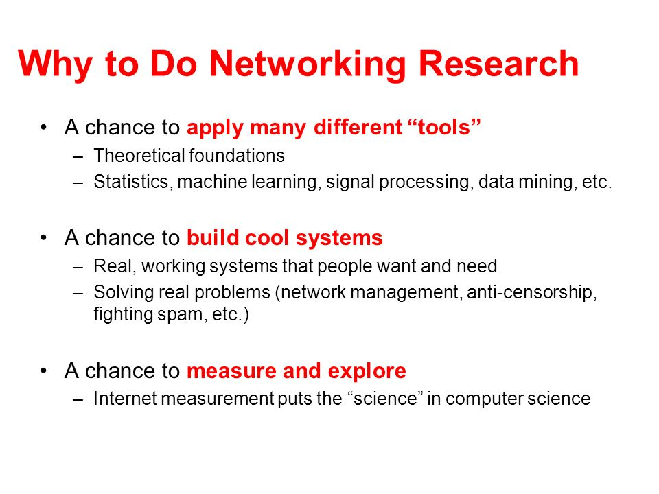 Why to Do Networking Research A chance to apply many different tools –Theoretical foundations –Statistics, machine learning, signal processing, data mining, etc.