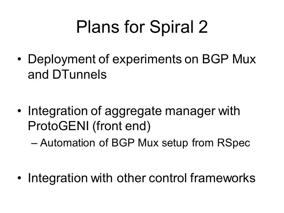 Plans for Spiral 2 Deployment of experiments on BGP Mux and DTunnels Integration of aggregate manager with ProtoGENI (front end) –Automation of BGP Mux setup from RSpec Integration with other control frameworks