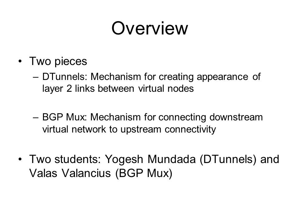 Overview Two pieces –DTunnels: Mechanism for creating appearance of layer 2 links between virtual nodes –BGP Mux: Mechanism for connecting downstream virtual network to upstream connectivity Two students: Yogesh Mundada (DTunnels) and Valas Valancius (BGP Mux)