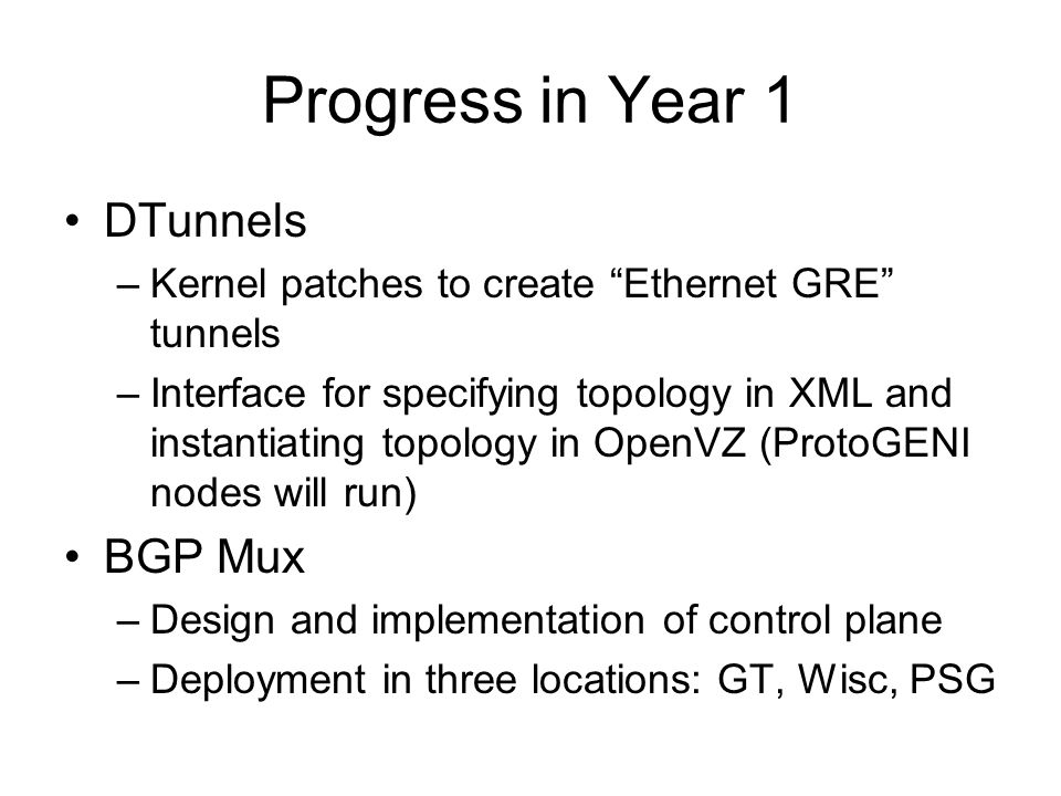 Progress in Year 1 DTunnels –Kernel patches to create Ethernet GRE tunnels –Interface for specifying topology in XML and instantiating topology in OpenVZ (ProtoGENI nodes will run) BGP Mux –Design and implementation of control plane –Deployment in three locations: GT, Wisc, PSG