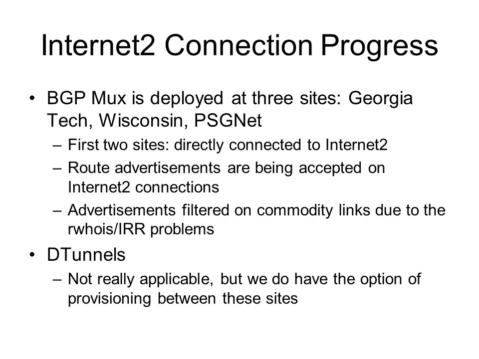Internet2 Connection Progress BGP Mux is deployed at three sites: Georgia Tech, Wisconsin, PSGNet –First two sites: directly connected to Internet2 –Route advertisements are being accepted on Internet2 connections –Advertisements filtered on commodity links due to the rwhois/IRR problems DTunnels –Not really applicable, but we do have the option of provisioning between these sites
