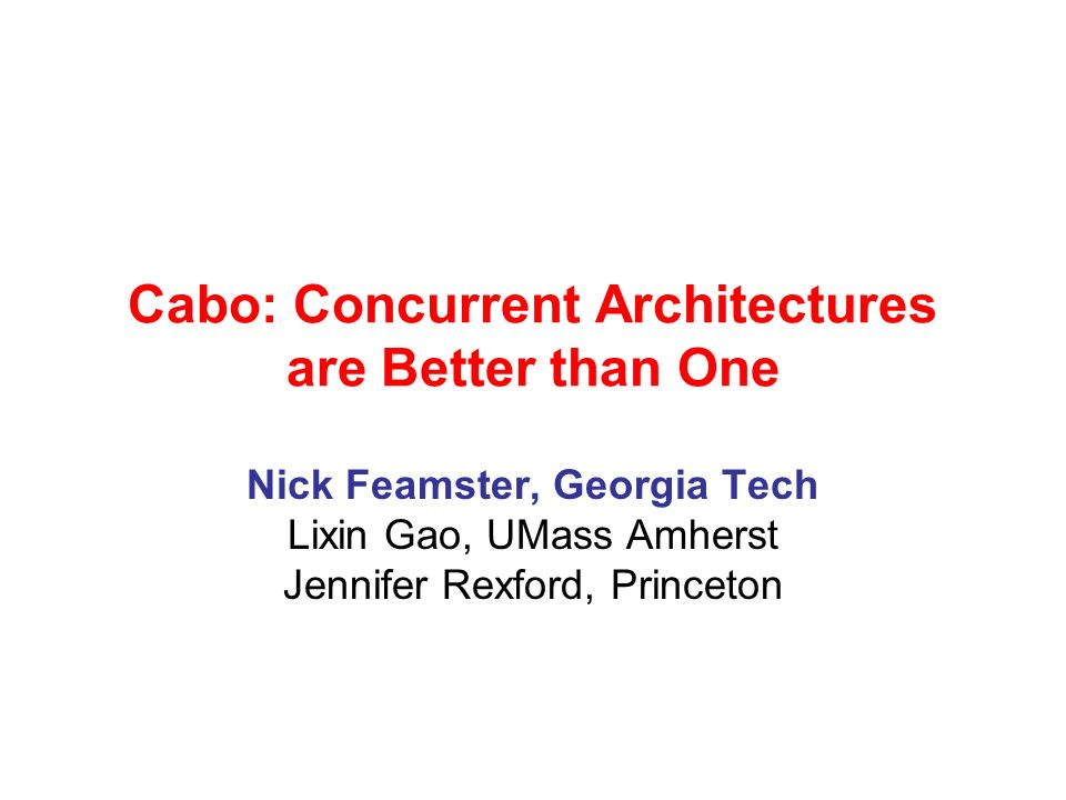 Cabo: Concurrent Architectures are Better than One Nick Feamster, Georgia Tech Lixin Gao, UMass Amherst Jennifer Rexford, Princeton