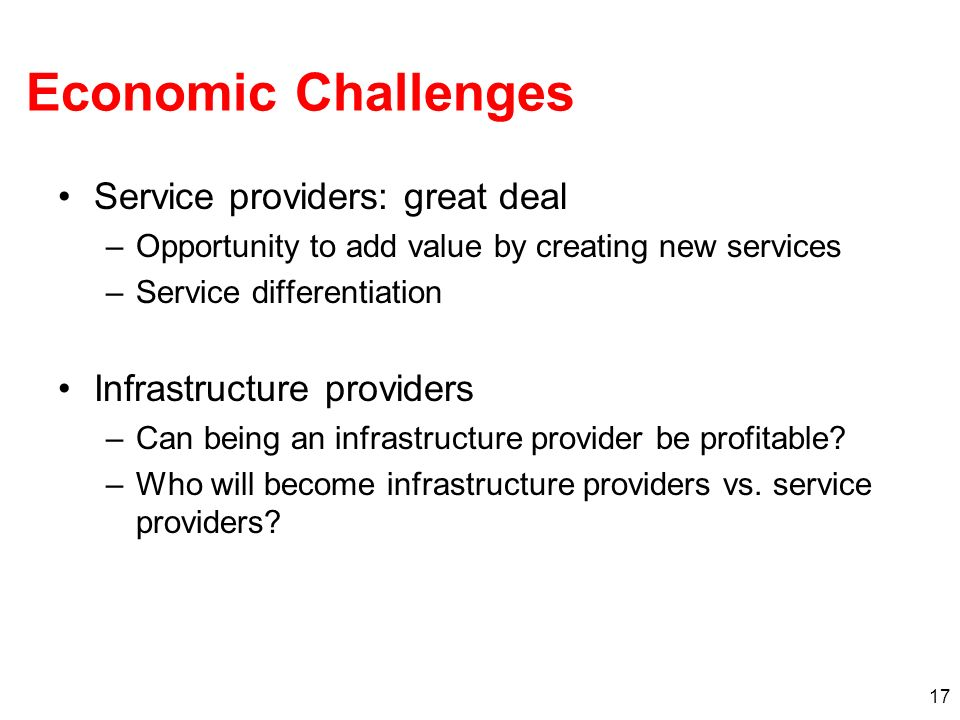 17 Economic Challenges Service providers: great deal –Opportunity to add value by creating new services –Service differentiation Infrastructure providers –Can being an infrastructure provider be profitable.