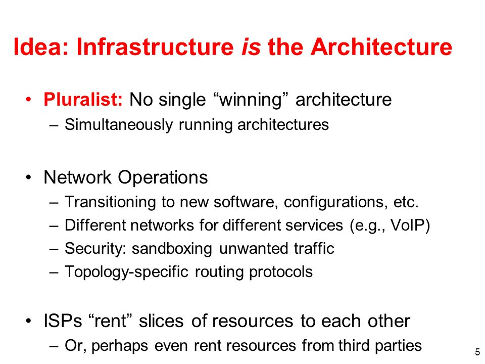 5 Idea: Infrastructure is the Architecture Pluralist: No single winning architecture –Simultaneously running architectures Network Operations –Transitioning to new software, configurations, etc.