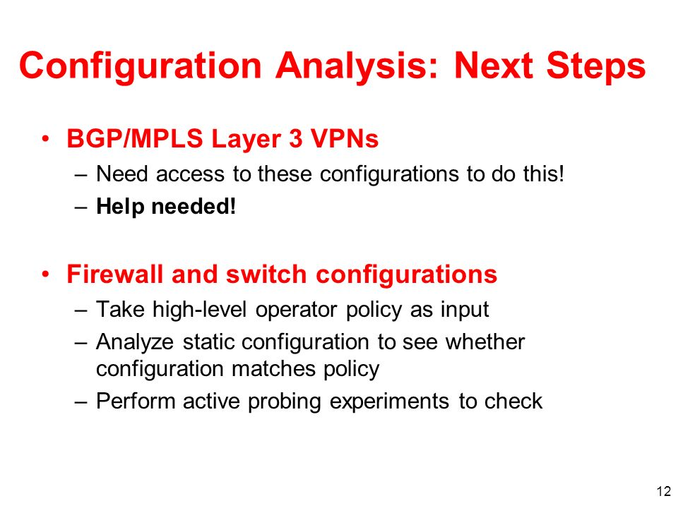 12 Configuration Analysis: Next Steps BGP/MPLS Layer 3 VPNs –Need access to these configurations to do this.