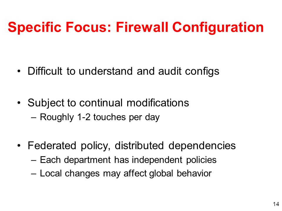 14 Specific Focus: Firewall Configuration Difficult to understand and audit configs Subject to continual modifications –Roughly 1-2 touches per day Federated policy, distributed dependencies –Each department has independent policies –Local changes may affect global behavior