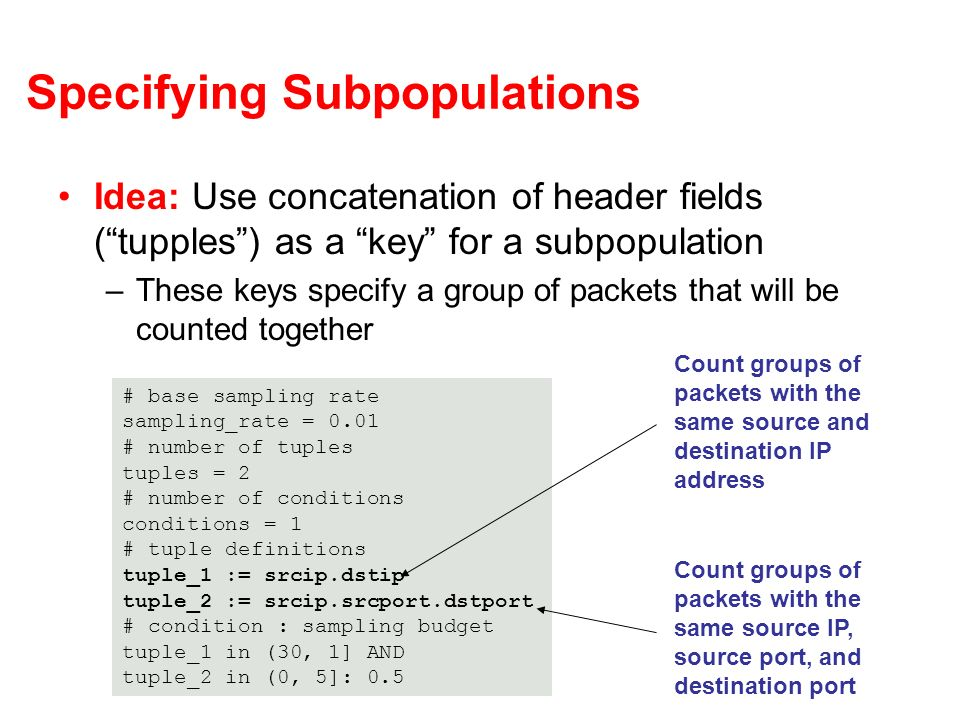 Specifying Subpopulations Idea: Use concatenation of header fields (tupples) as a key for a subpopulation –These keys specify a group of packets that will be counted together # base sampling rate sampling_rate = 0.01 # number of tuples tuples = 2 # number of conditions conditions = 1 # tuple definitions tuple_1 := srcip.dstip tuple_2 := srcip.srcport.dstport # condition : sampling budget tuple_1 in (30, 1] AND tuple_2 in (0, 5]: 0.5 Count groups of packets with the same source and destination IP address Count groups of packets with the same source IP, source port, and destination port