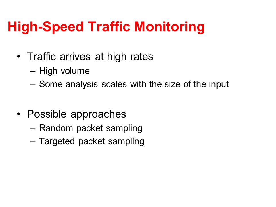 High-Speed Traffic Monitoring Traffic arrives at high rates –High volume –Some analysis scales with the size of the input Possible approaches –Random packet sampling –Targeted packet sampling