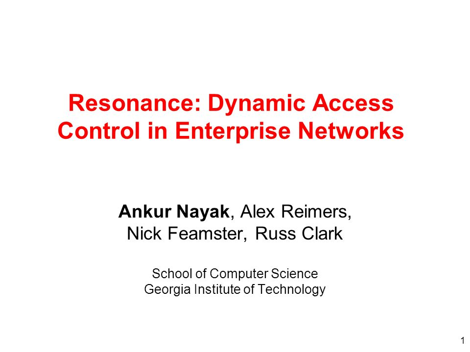 1 Resonance: Dynamic Access Control in Enterprise Networks Ankur Nayak, Alex Reimers, Nick Feamster, Russ Clark School of Computer Science Georgia Institute of Technology