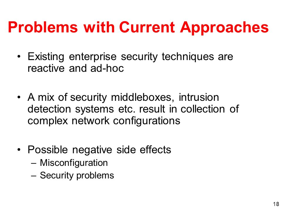 18 Problems with Current Approaches Existing enterprise security techniques are reactive and ad-hoc A mix of security middleboxes, intrusion detection systems etc.