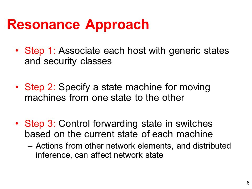 6 Resonance Approach Step 1: Associate each host with generic states and security classes Step 2: Specify a state machine for moving machines from one state to the other Step 3: Control forwarding state in switches based on the current state of each machine –Actions from other network elements, and distributed inference, can affect network state