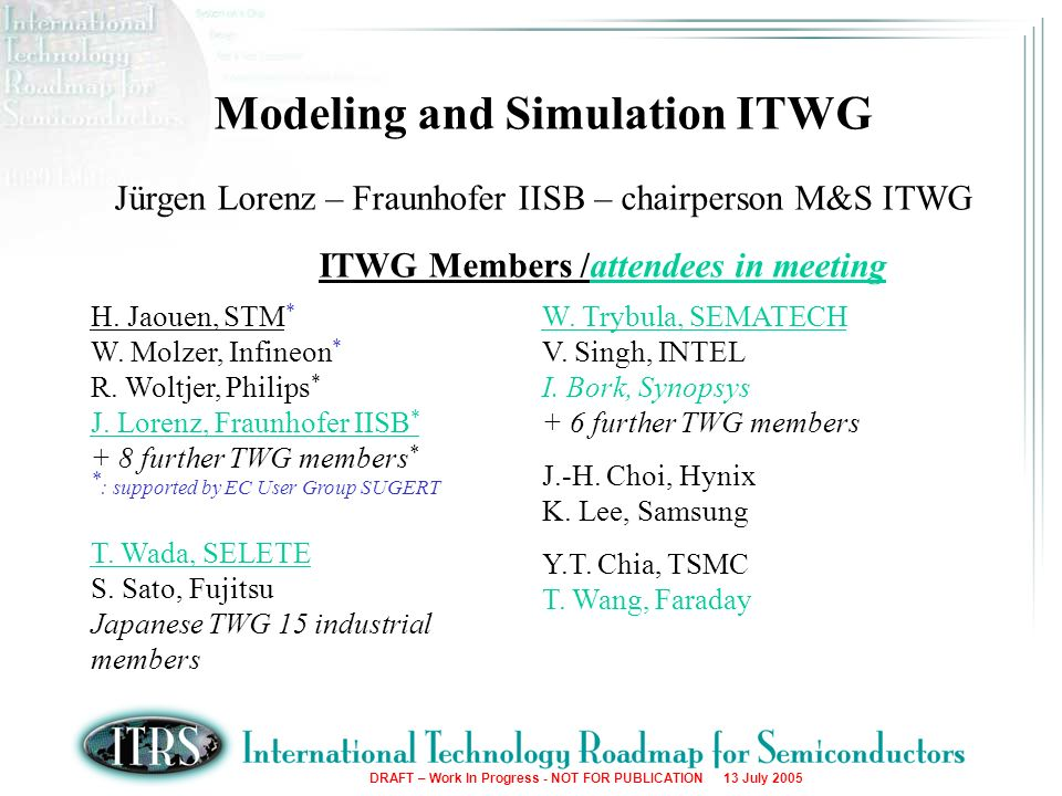 DRAFT – Work In Progress - NOT FOR PUBLICATION 13 July 2005 Modeling and Simulation ITWG Jürgen Lorenz – Fraunhofer IISB – chairperson M&S ITWG ITWG Members /attendees in meeting H.