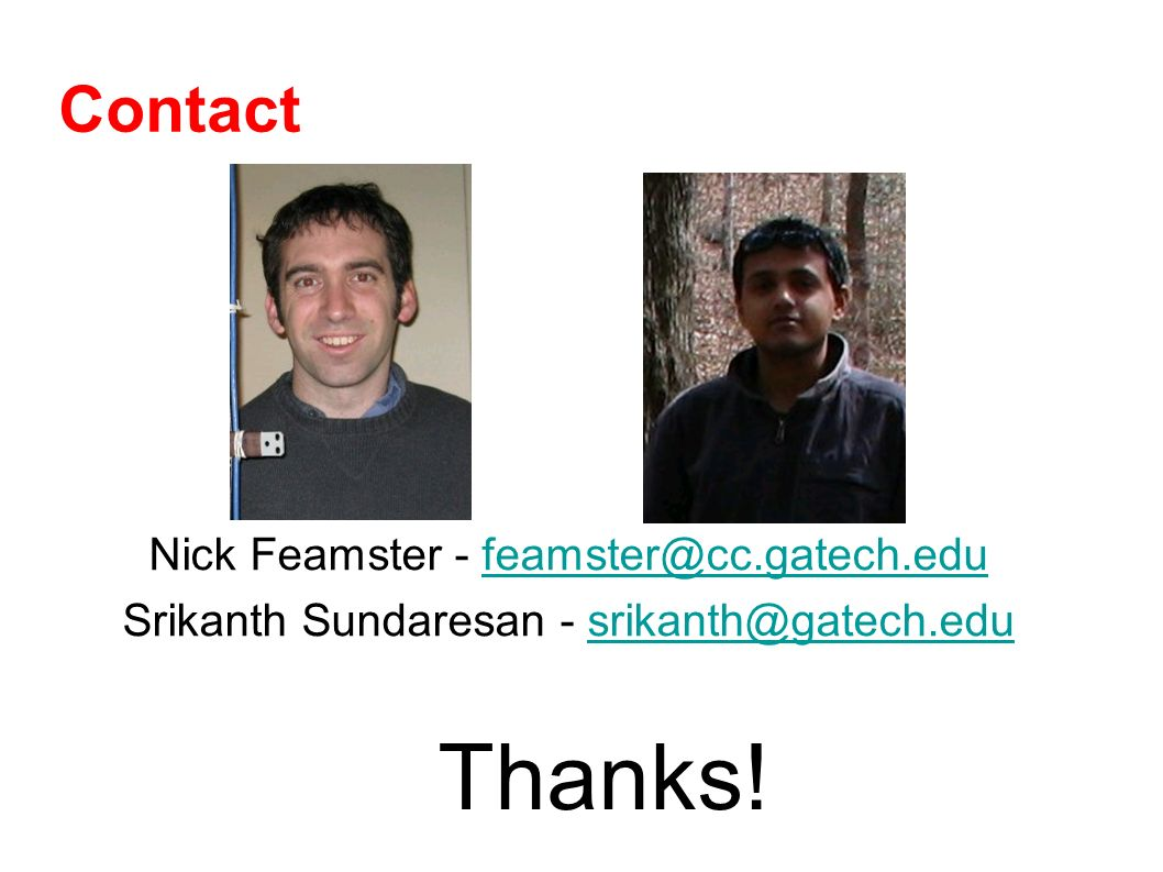Contact Nick Feamster - feamster@cc.gatech.edufeamster@cc.gatech.edu Srikanth Sundaresan - srikanth@gatech.edusrikanth@gatech.edu Thanks!